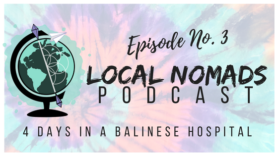Local Nomads Podcast | Episode 3 | Four Days in a Balinese Hospital