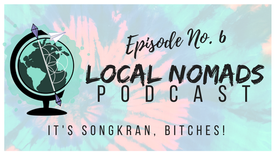 Local Nomads Podcast | Episode 6 | It's Songkran, Bitches!
