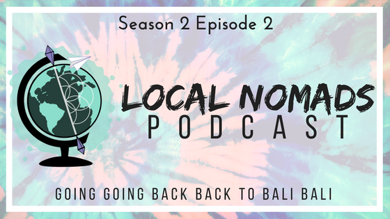 Local Nomads Podcast | Season 2 Episode 2 | Going Going Back Back to Bali Bali