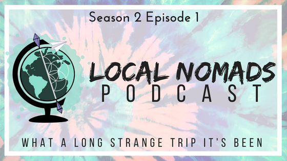 Local Nomads Podcast: Season 2 Episode 1- What A Long Strange Trip It's Been