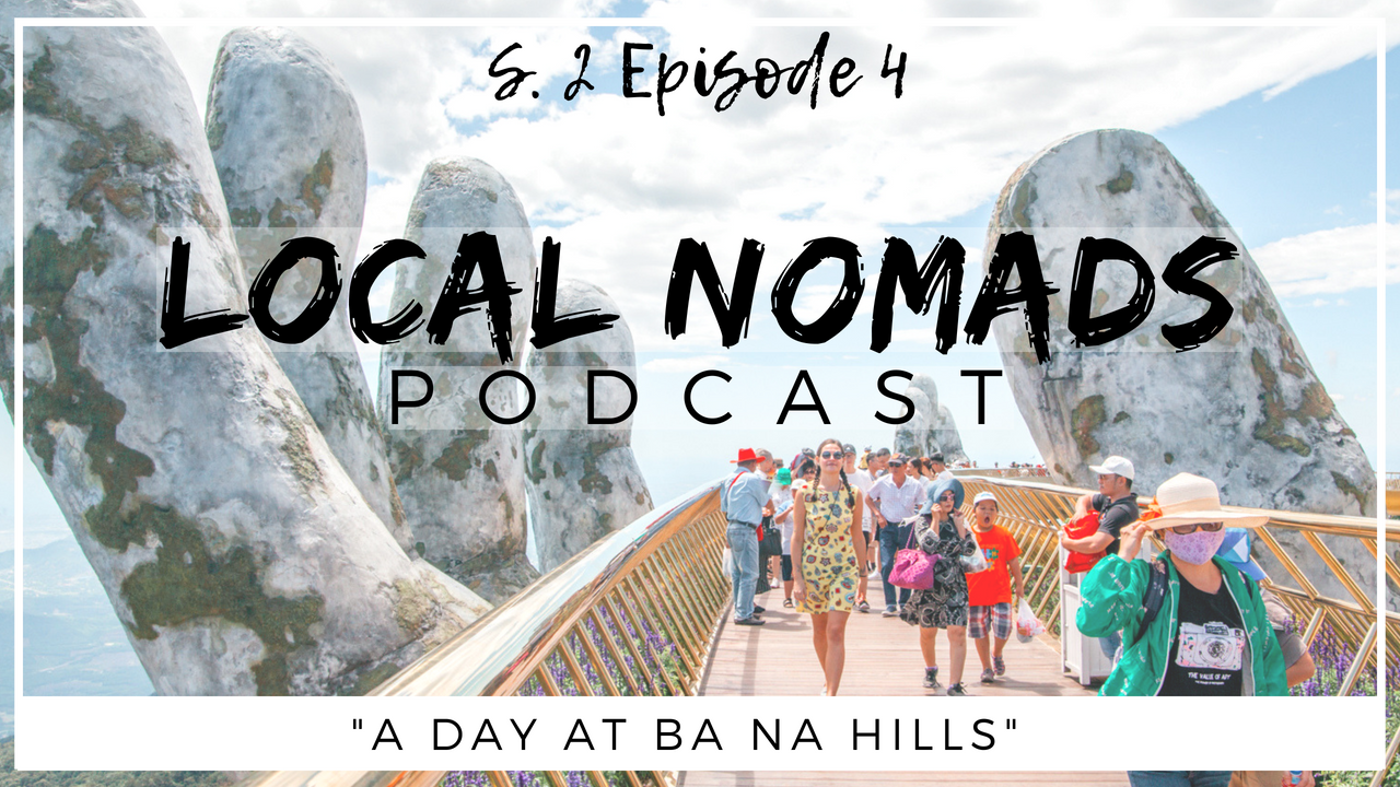 Local Nomads Podcast | Season 2 Episode 4 | A Day at Ba Na Hills Da Nang Vietnam