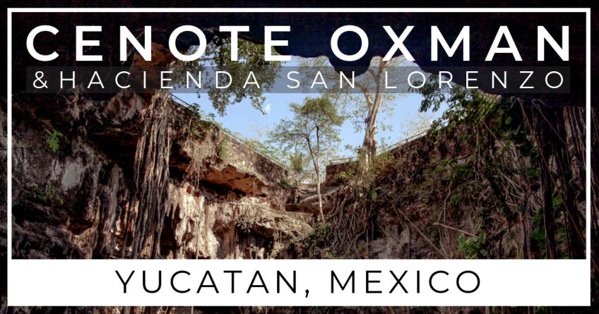 Cenote Oxman and Hacienda San Lorenzo