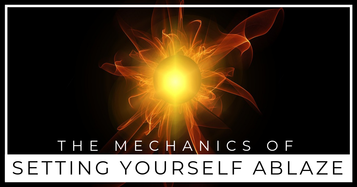 The Mechanics of Setting Yourself Ablaze