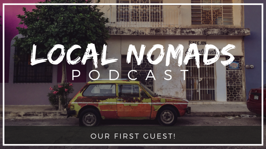 Local Nomads Podcast | Our First Guest!